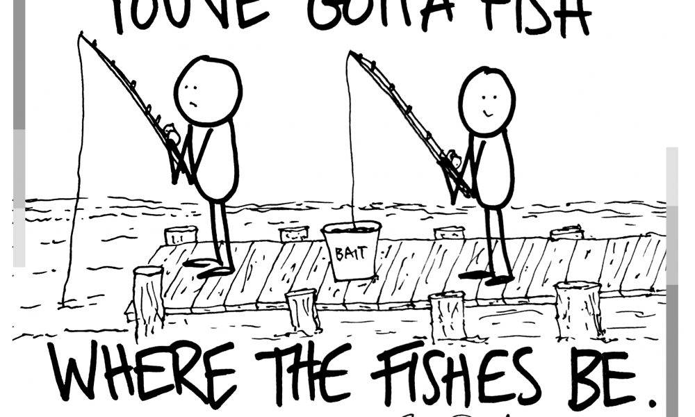 Why You Have To Fish Where The Fishes Be